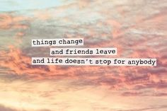 things change, people leave, but time would never stop and live will continue on, quotes