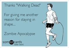 Funny TV Ecard: Thanks 'Walking Dead' For giving me another reason for staying in shape.... Zombie Apocalypse.