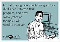 I'm calculating how much my spirit has died since I started this program, and how many years of therapy I will need to recover.