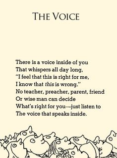 """""""The Voice"""" by Shel Silverstein There is a voice inside of you That whispers all day long, """"I feel that this is right for me, I know that this is wrong."""" No teacher, preacher, parent, friend Or wise man can decide What's right for you-just listen to The voice that speaks inside."""