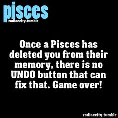 """Pisces:  """"Once a Pisces has deleted you from their memory, there is no UNDO button that can fix that.  Game over!""""  So be very sure it's what you want before burning your bridges with a Piscean."""