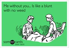 Me without you... Is like a blunt with no weed.