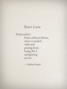 First Love. ~Michael Faudet Petals unfurl from a delicate flower, closer to picked with each passing hour, losing the I and gaining an our.