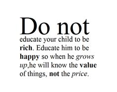 Do not educate your child to be rich. Educate him to be happy so when he grows up, he will know the value of things, not the price.
