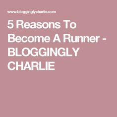 5 Reasons To Become A Runner - BLOGGINGLY CHARLIE