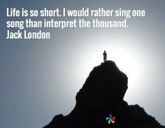 Life is so short. I would rather sing one song than interpret the thousand. Jack London