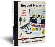 TED Book: Beyond Measure: The Big Impact of Small Changes by Margaret Heffernan -  A powerful manifesto for for CEOs and managers alike, Beyond Measure reveals how organizations can make huge changes with surprisingly small steps. In this book, Heffernan looks back over decades spent overseeing different organizations and comes to a counterintuitive conclusion: it's the small shifts that have the greatest impact.