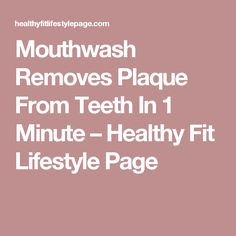 Mouthwash Removes Plaque From Teeth In 1 Minute – Healthy Fit Lifestyle Page