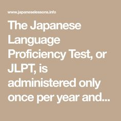 The Japanese Language Proficiency Test, or JLPT, is administered only once per year and is taken by about figures) non-native speakers of Japanese each year worldwide. The test is divided into four levels with Lev Japanese Language Proficiency Test, Read Newspaper, Japanese Phrases, Learn Chinese, Listening Skills, Single Words, Write It Down, Read Aloud, How To Memorize Things