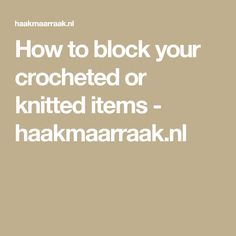 How to block your crocheted or knitted items - haakmaarraak.nl