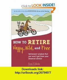 How to Retire Happy, Wild, and Free Retirement Wisdom That You Wont Get from Your Financial Advisor (9780969419495) Ernie J. Zelinski , ISBN-10: 096941949X  , ISBN-13: 978-0969419495 ,  , tutorials , pdf , ebook , torrent , downloads , rapidshare , filesonic , hotfile , megaupload , fileserve