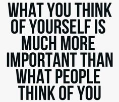 What people think of you is none of your business. What you think about yourself is ALL of your business.
