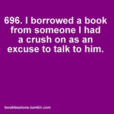 I borrowed a book from someone I had a crush on as an excuse to talk to him.