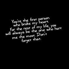 You're the first person who broke my heart. For the rest of my life, you will always be the one who hurt me the most. Don't forget that.