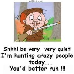 crazy people funny quotes quote lol funny quote funny quotes looney tunes humor elmer fudd Good.
