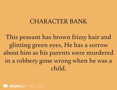 character bank - The peasant has brown frizzy hair and glinting green eyes. He has a sorrow about him as his parents were murdered in a robbery gone wrong when he was a child. Book Writing Tips, Creative Writing Prompts, Writing Resources, Writing Help, Writing Ideas, Writing Corner, Character Prompts, Writing Characters, Dialogue Prompts