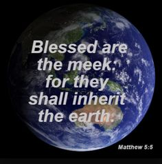 The Beatitudes  Blessed are the meek for they shall inherit the earth. Matthew 5:5