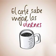 """#digo """"El café sabe mejor los viernes"""" ¡Buen día y feliz fin de semana!"""