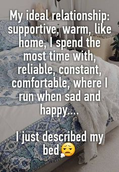 """My ideal relationship: supportive, warm, like home, I spend the most time with, reliable, constant, comfortable, where I run when sad and happy....  I just described my bed"""