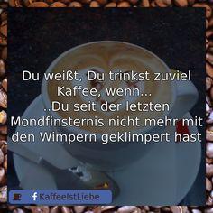 Du weißt, Du trinkst zuviel Kaffee, wenn...   ..Du seit der letzten Mondfinsternis nicht mehr mit den Wimpern geklimpert hast
