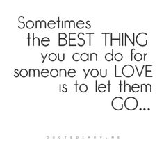 The best thing you can do for someone you love is to let them go.