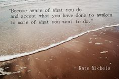 """Become aware of what you do & accept what you have done to awaken to more of what you want to do."" - Kate Michels"