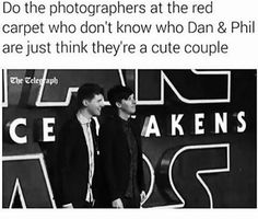 I saw this a burst out laughing cause it is most likely true. Also does dan have his arm around Phil