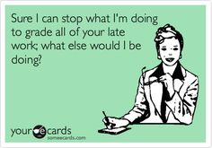 Sure I can stop what I'm doing to grade all of your late work; what else would I be doing?   Workplace Ecard   someecards.com