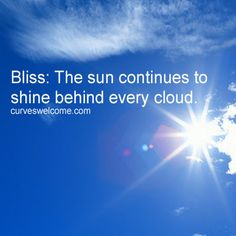 Bliss: The sun continues to shine behind every cloud. That's hope, and what a beautiful gift it is. Don't you think?