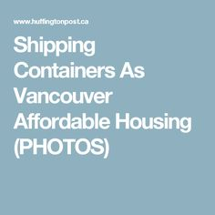 Shipping Containers As Vancouver Affordable Housing (PHOTOS)