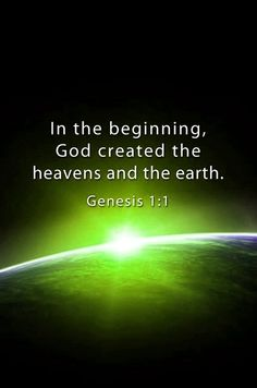 In the beginning, God created the heavens and earth. GENESIS 1:1