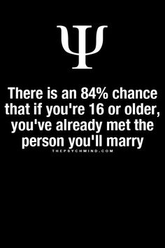 There is an 84% chance that if you're 16 or older, you've already met the person you'll marry.: