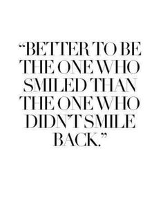 Es ist besser, der Mensch zu sein der gelächelt hat, als der, der es nicht erwidert hat.