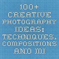100+ Creative Photography Ideas: Techniques, Compositions and Mixed Media Approaches