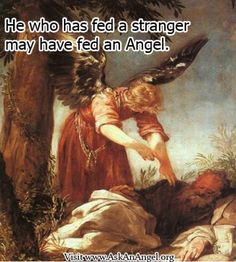 More inspirational quotes at www.twitter.com/AskAnAngel and www.AskAnAngel.org He who has fed a stranger may have fed an Angel.