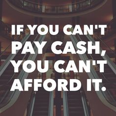 If you can't pay cash, you can't afford it. 11.23.15