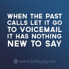 WHEN THE PAST  CALLS LET IT GO  TO VOICEMAIL  IT HAS NOTHING  NEW TO SAY