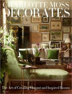 Charlotte Moss Decorates The Art Of Creating Elegant And Inspired Rooms