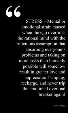 Stress - Mental Or Emotional Strain Caused When The Ego Overrides The Rational Mind With The Ridiculous Assumption That Absorbing Everyone's Problems And Taking On More Tasks Than Humanly Possible Will Somehow Result In Greater Love And Appreciation! Unplug, Recharge, And Never Trip The Emotional Overload Breaker Again. -David Roppo