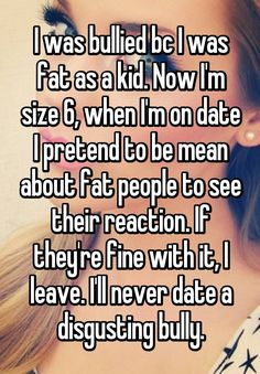 """I was bullied bc I was fat as a kid. Now I'm size 6, when I'm on date I pretend to be mean about fat people to see their reaction. If they're fine with it, I leave. I'll never date a disgusting bully."""