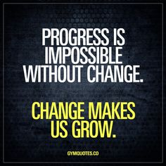 Progress is impossible without change. Change makes us grow.  In order to make progress and in order to keep on moving forward – one needs to change. It can be small changes or it can be big ones, but change us essential in order to make us grow. A failure to change means you will hit a plateau and progress will come to a halt. Keep changing things, and keep on moving forward. Progress.  #gym #workout #quote