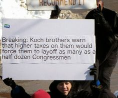 Breaking News: Koch Bros. warn that higher taxes would force them to lay off as many as a half dozen Congressmen.