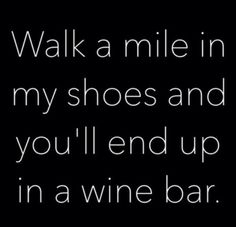 Walk a mile in my shoes and you'll end up in a wine bar quote