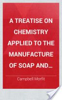 A Treatise on Chemistry Applied to the Manufacture of Soap and Candles (1856, 599) - Campbell Morfit