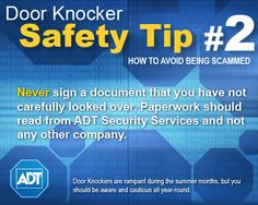 Door Knocker Safety Tip #2: Never sign a document that you have not carefully looked over. Paperwork should read from ADT Security Services and not any other company.    Learn more: http://www.adt.com/customer_service/?wgc=for_your_home/summer_security_bulletin
