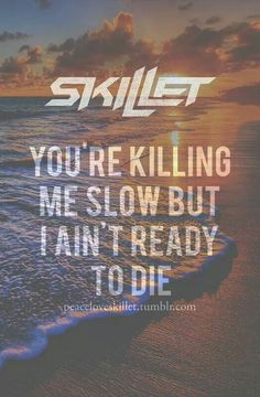 """""""You're killing me slow, but I am ready to die,"""" --Skillet; Circus For A Psycho; Rise"""