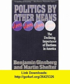 Politics by Other Means The Declining Importance of Elections in America (9780465059614) Benjamin Ginsberg, Martin Shefter , ISBN-10: 0465059619  , ISBN-13: 978-0465059614 ,  , tutorials , pdf , ebook , torrent , downloads , rapidshare , filesonic , hotfile , megaupload , fileserve