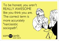 """Free and Funny Confession Ecard: To be honest, you aren't REALLY AWESOME like you think you are. The correct term is more accurately """"narcissistic sociopath"""". Create and send your own custom Confession ecard. Narcissistic Personality Disorder, Narcissistic Sociopath, Narcissistic Mother, Me Quotes, Funny Quotes, Funny Pics, Motivational Quotes, Funny Pictures, Inspirational Quotes"""