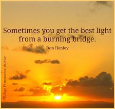 Sometimes you get the best light from a burning bridge.....  Best way to New Bright Beginnings is in other endings (which sometimes require explosives)