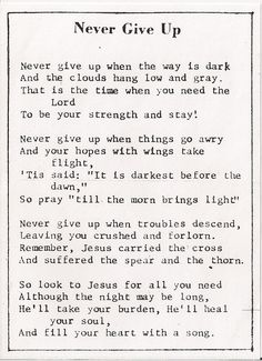 "My husband's grandpa enclosed this ""Never Give Up"" poem in a card he gave to us many years ago.  I had it on my fridge for two or three years.  I've enclosed copies of it in several cards I've given to others who needed encouragement - including a couple cards I gave to Grandpa.  He appreciated reading it again.  Good reminder that God never gives up on us."